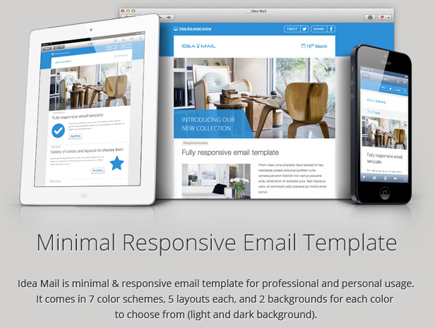 Idea Mail is minimal & responsive email template for professional and personal usage. It comes in 7 color schemes, 5 layouts each, and 2 backgrounds for each color to choose from (light and dark background).