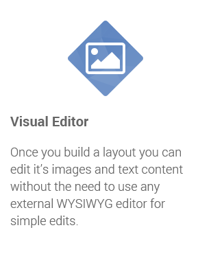 Visual Editor: Once you build a layout you can edit it's images and text content without the need to use any external WYSIWYG editor for simple edits.