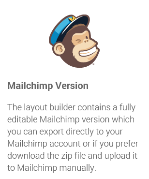 Mailchimp Version: The layout builder contains a fully editable Mailchimp version which you can export directly to your Mailchimp account or if you prefer download the zip file and upload it to Mailchimp manually.